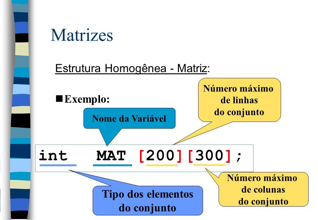 Matrizes int MAT [200][300]; Estrutura Homogênea - Matriz: Exemplo: